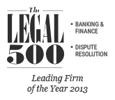 Legal500 EMEA, 2013 Leading Firm on Dispute Resolution, Banking & Finance